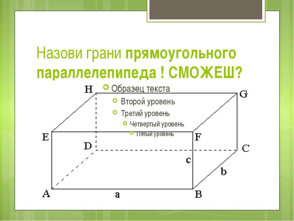 Назови грани прямоугольного параллелепипеда ! СМОЖЕШ?