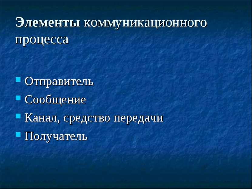 Элементы коммуникационного процесса Отправитель Сообщение Канал, средство пер...