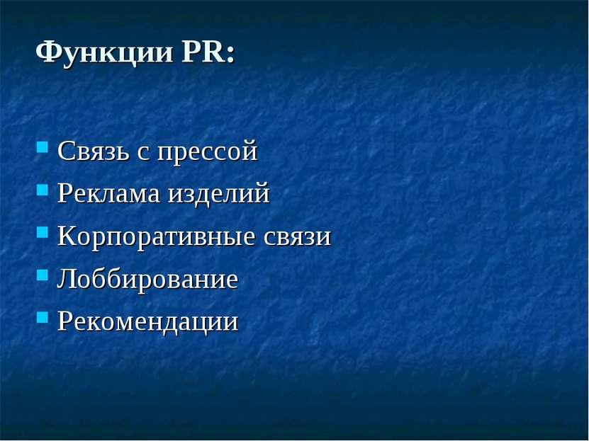 Функции PR: Связь с прессой Реклама изделий Корпоративные связи Лоббирование ...