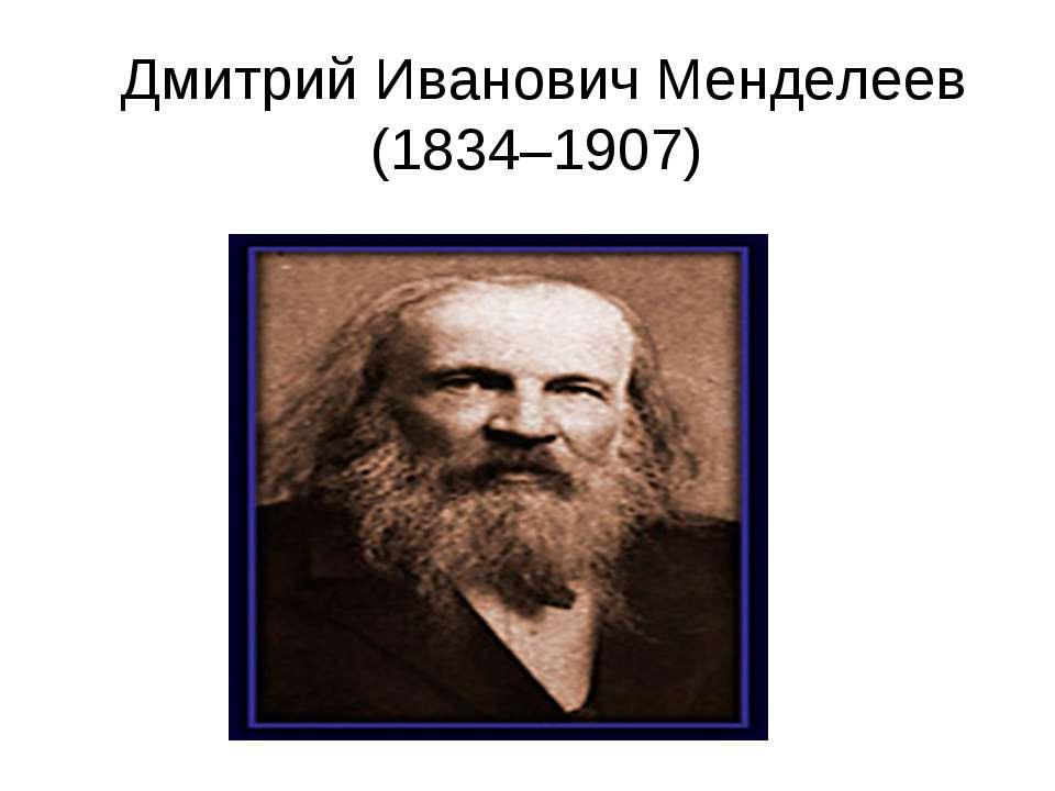 Дмитрий Иванович Менделеев (1834–1907)