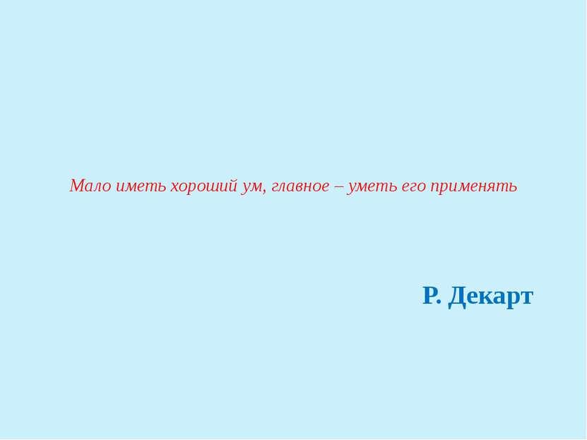 Мало иметь хороший ум, главное – уметь его применять Р. Декарт