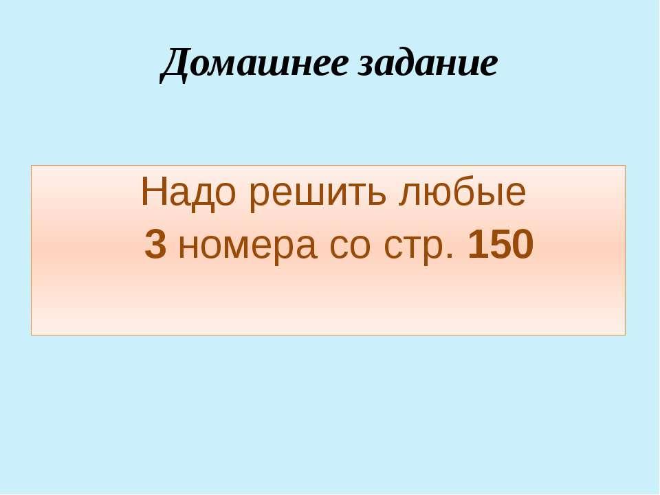 Домашнее задание Надо решить любые 3 номера со стр. 150