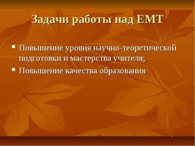 Задачи работы над ЕМТ Повышение уровня научно-теоретической подготовки и маст...