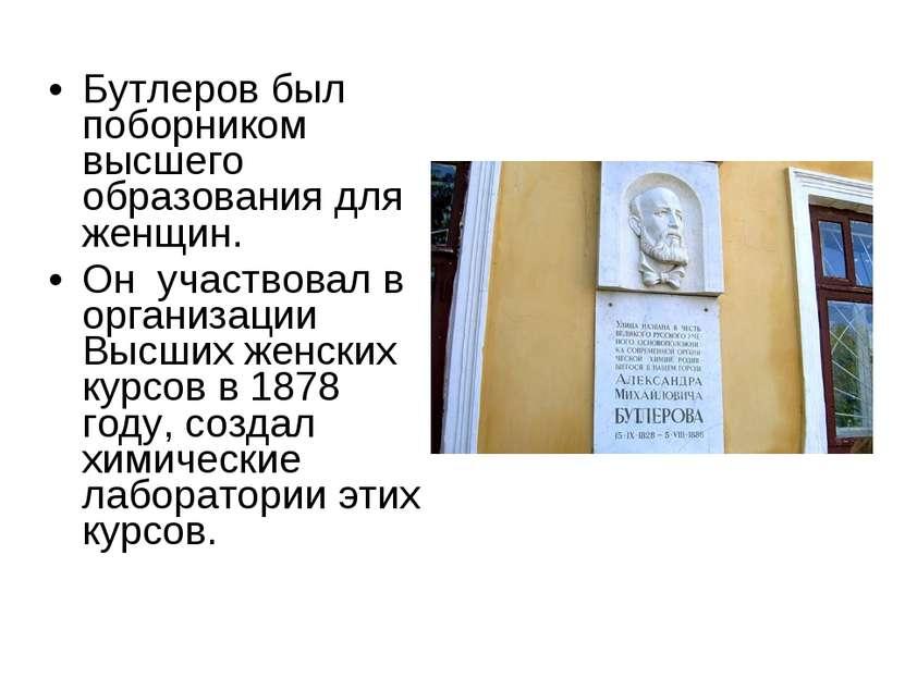 Бутлеров был поборником высшего образования для женщин. Он участвовал в орган...
