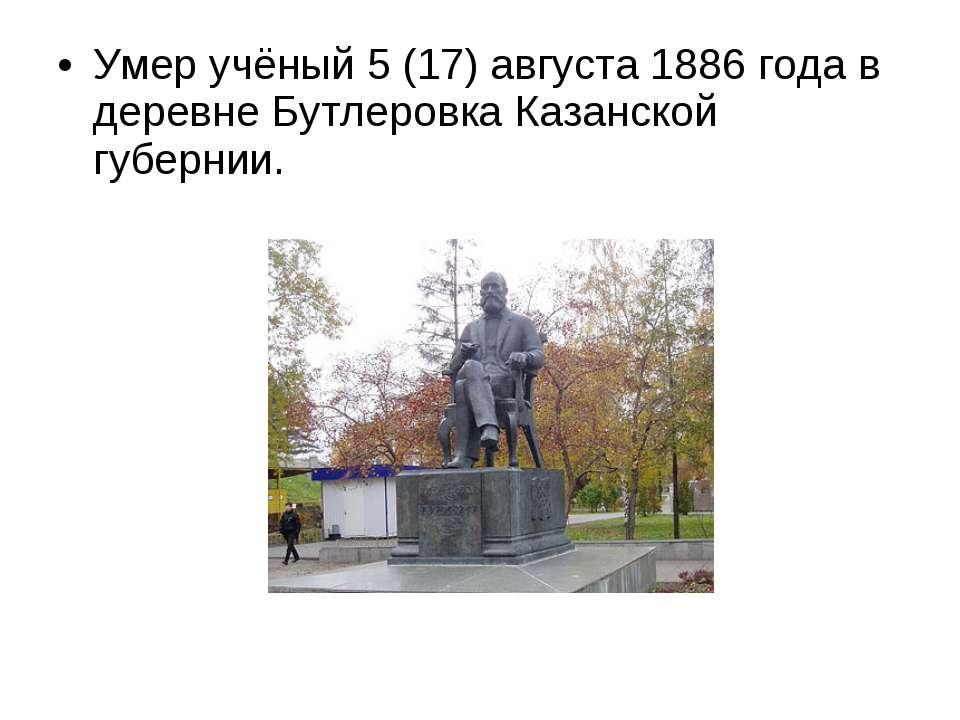 Умер учёный 5(17)августа 1886 года в деревне Бутлеровка Казанской губернии.