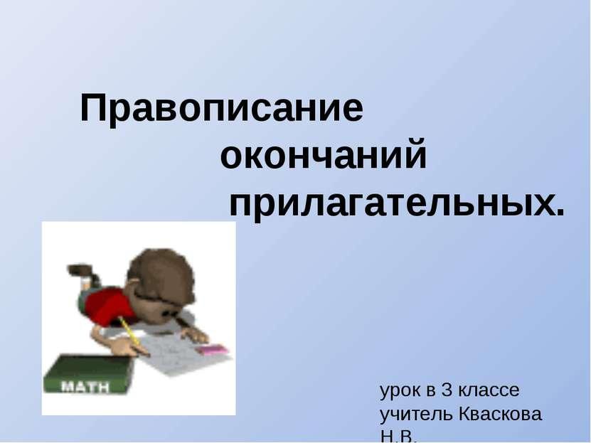 Правописание окончаний прилагательных. урок в 3 классе учитель Кваскова Н.В.