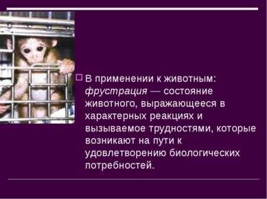 В применении к животным: фрустрация — состояние животного, выражающееся в хар...
