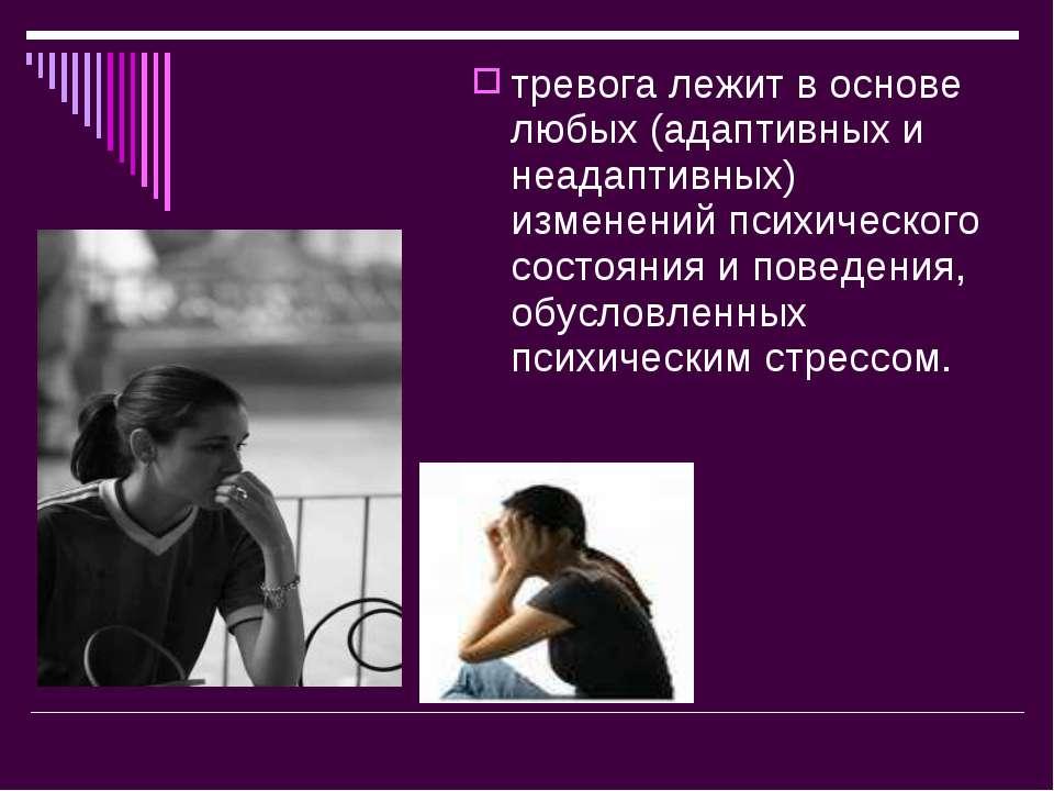 тревога лежит в основе любых (адаптивных и неадаптивных) изменений психическо...