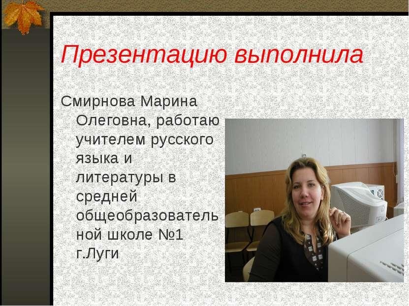 Презентацию выполнила Смирнова Марина Олеговна, работаю учителем русского язы...