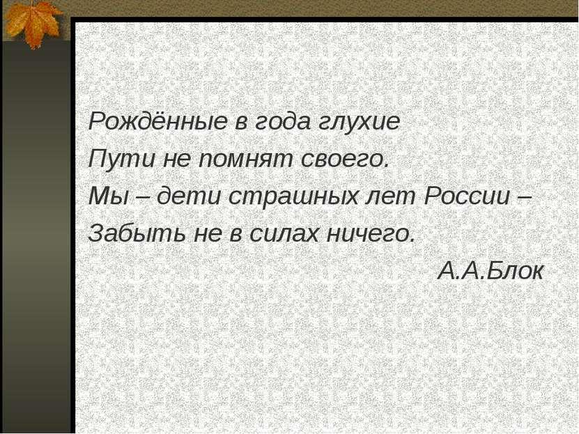Рождённые в года глухие Пути не помнят своего. Мы – дети страшных лет России ...