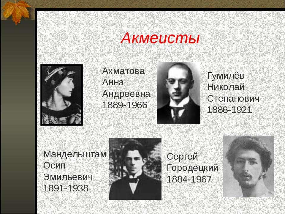 Акмеисты Ахматова Анна Андреевна 1889-1966 Мандельштам Осип Эмильевич 1891-19...