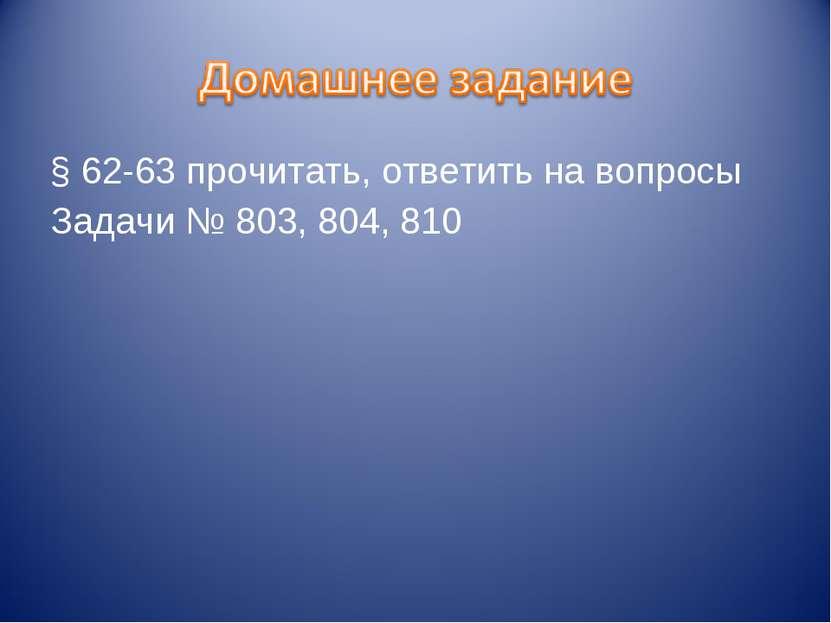 § 62-63 прочитать, ответить на вопросы Задачи № 803, 804, 810