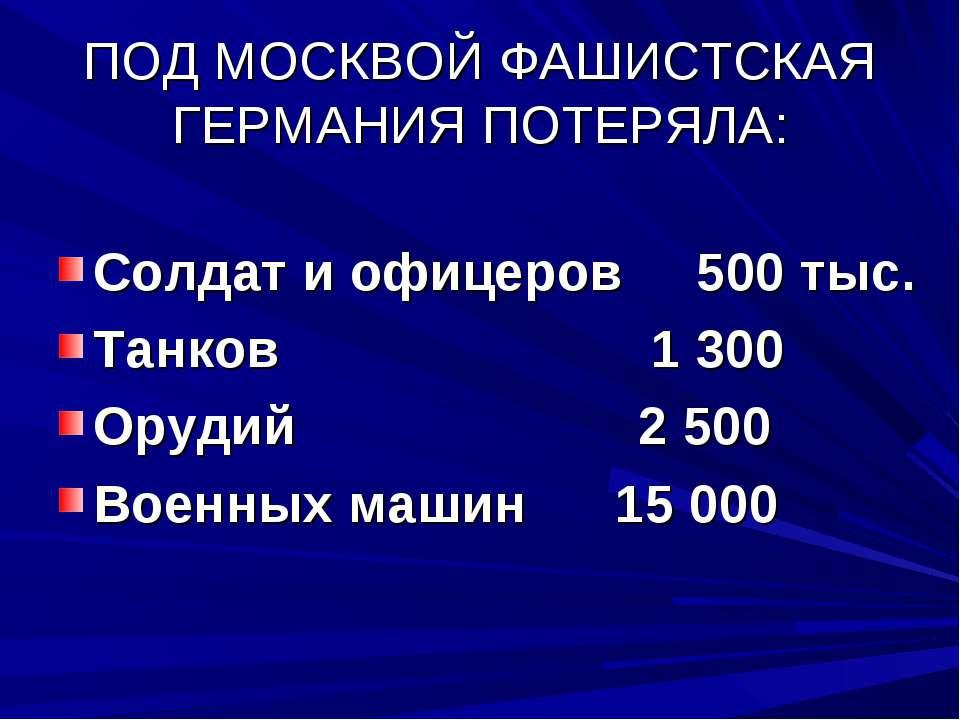 ПОД МОСКВОЙ ФАШИСТСКАЯ ГЕРМАНИЯ ПОТЕРЯЛА: Солдат и офицеров 500 тыс. Танков 1...
