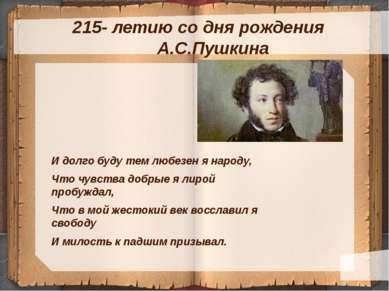 215- летию со дня рождения А.С.Пушкина И долго буду тем любезен я народу, Что...
