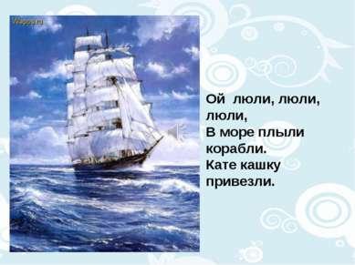 Ой люли, люли, люли, В море плыли корабли. Кате кашку привезли.