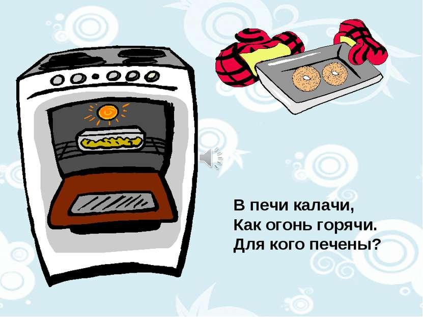 В печи калачи, Как огонь горячи. Для кого печены?