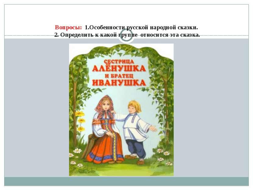 Вопросы: 1.Особенности русской народной сказки. 2. Определить к какой группе ...