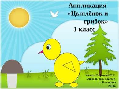 Аппликация «Цыплёнок и грибок» 1 класс Автор: Сафонова О.С. учитель нач. клас...