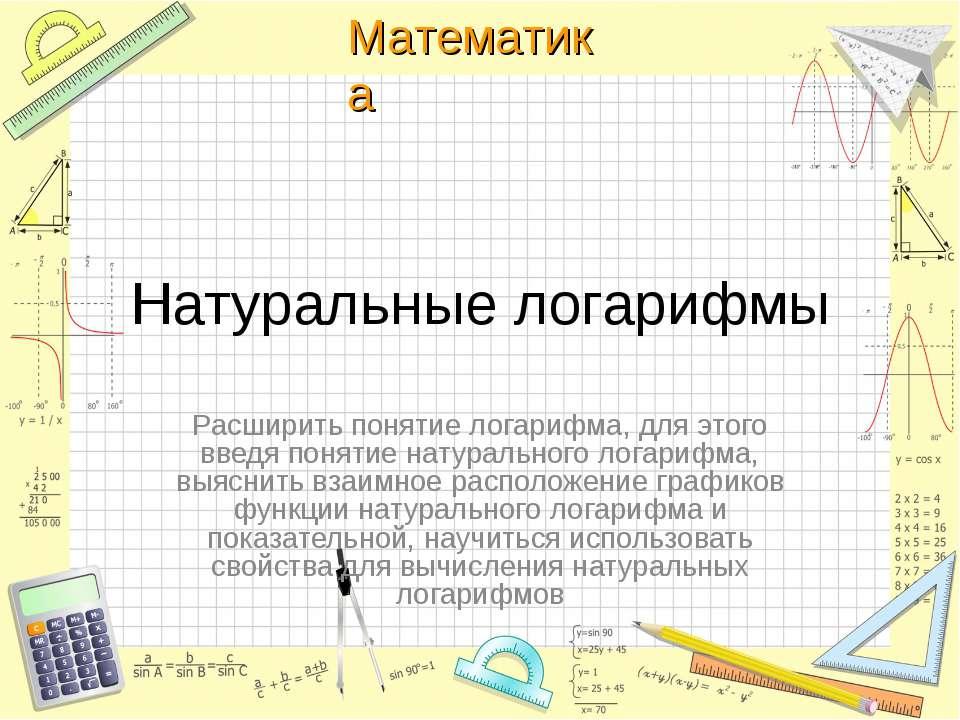 Натуральные логарифмы Расширить понятие логарифма, для этого введя понятие на...
