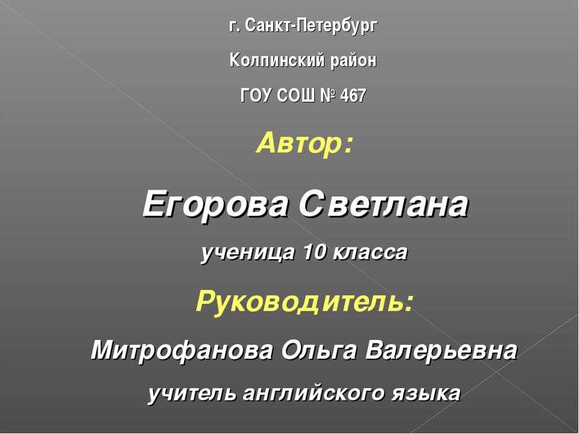 г. Санкт-Петербург Колпинский район ГОУ СОШ № 467 Автор: Егорова Светлана уче...