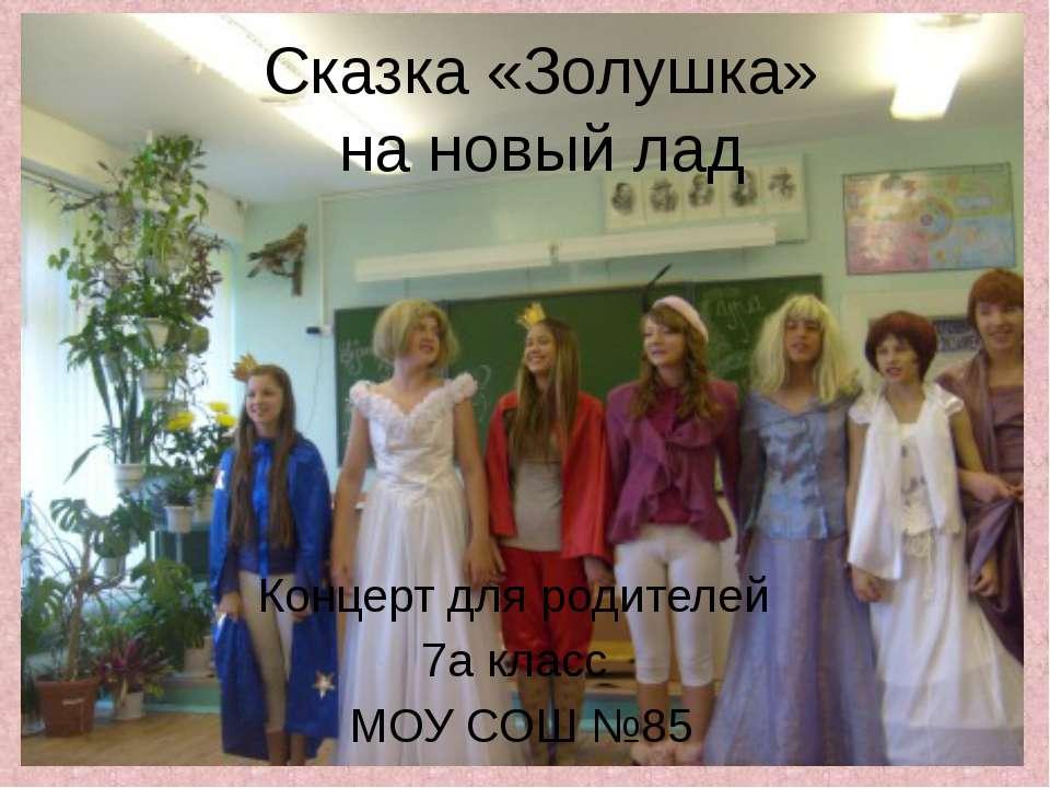 Сказка «Золушка» на новый лад Концерт для родителей 7а класс МОУ СОШ №85