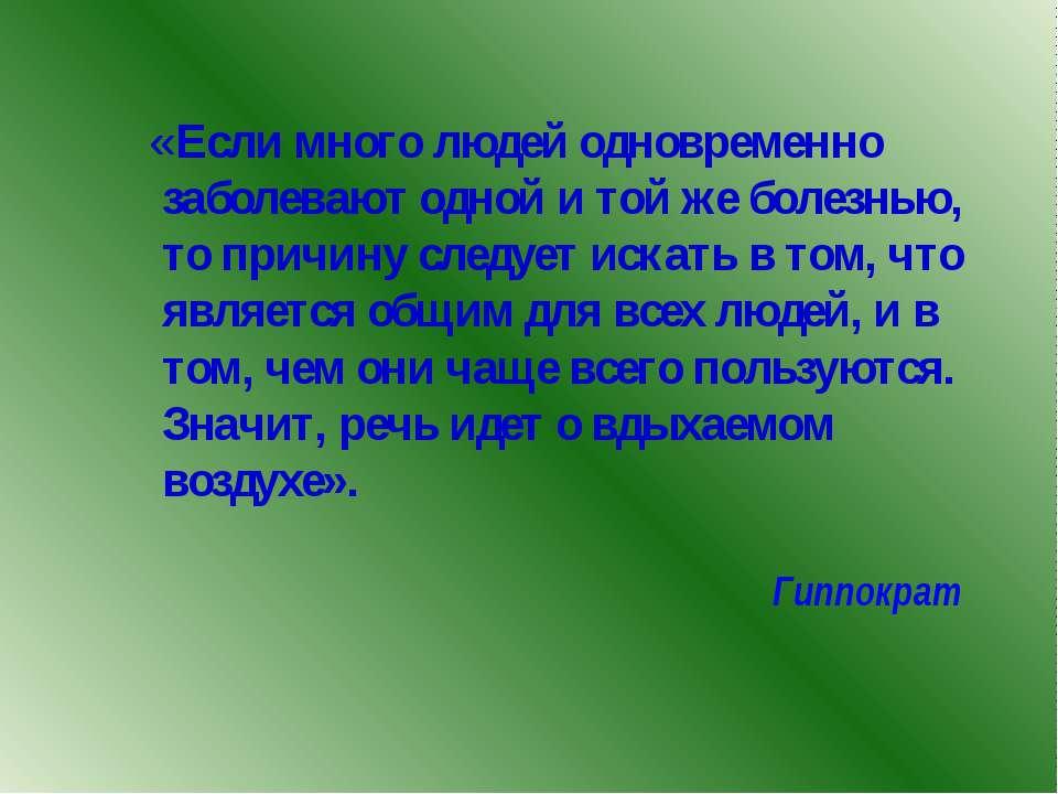 Гиппократ «Если много людей одновременно заболевают одной и той же болезнью, ...