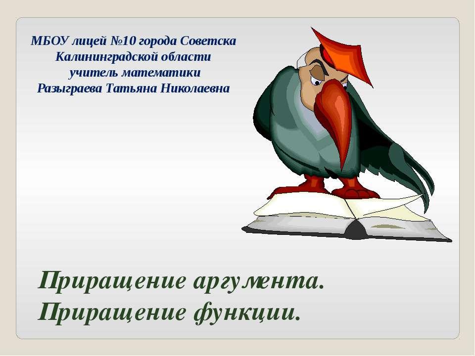 Приращение аргумента. Приращение функции. МБОУ лицей №10 города Советска Кали...