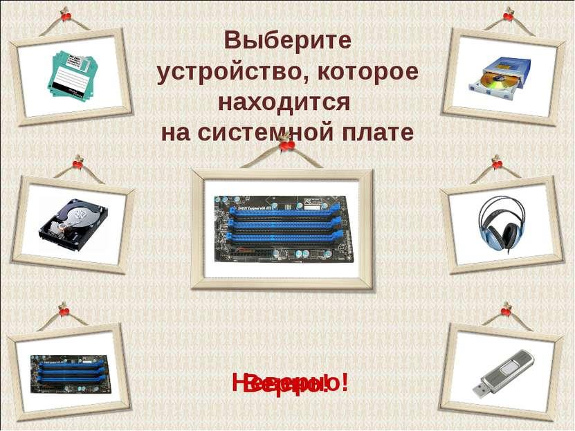 Выберите устройство, которое находится на системной плате Верно! Неверно!