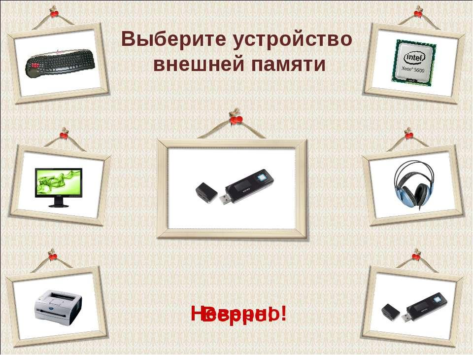 Выберите устройство внешней памяти Верно! Неверно!