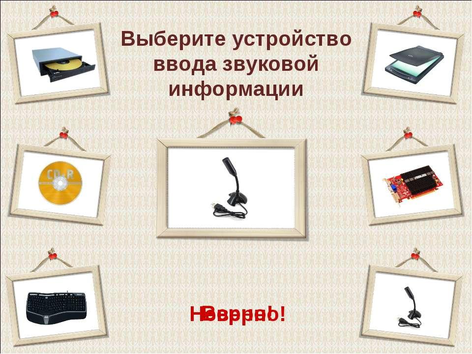 Выберите устройство ввода звуковой информации Верно! Неверно!