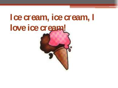 Ice cream, ice cream, I love ice cream!