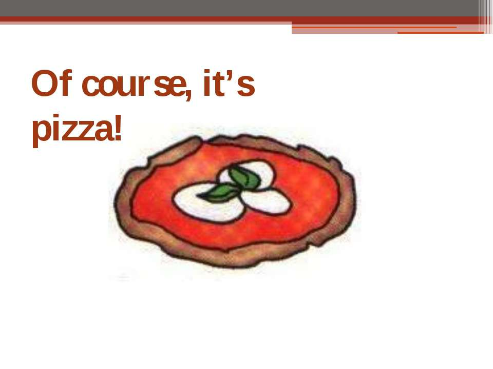 Of course, it's pizza!