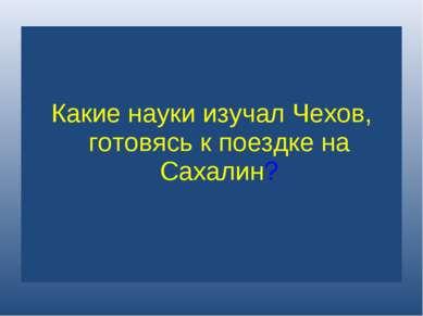 Какие науки изучал Чехов, готовясь к поездке на Сахалин?