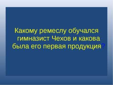 Какому ремеслу обучался гимназист Чехов и какова была его первая продукция?