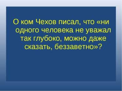О ком Чехов писал, что «ни одного человека не уважал так глубоко, можно даже ...