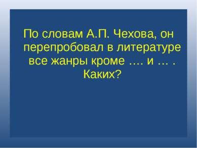 По словам А.П. Чехова, он перепробовал в литературе все жанры кроме …. и … . ...