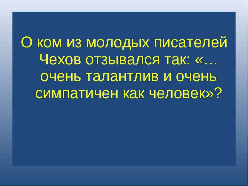 О ком из молодых писателей Чехов отзывался так: «…очень талантлив и очень сим...