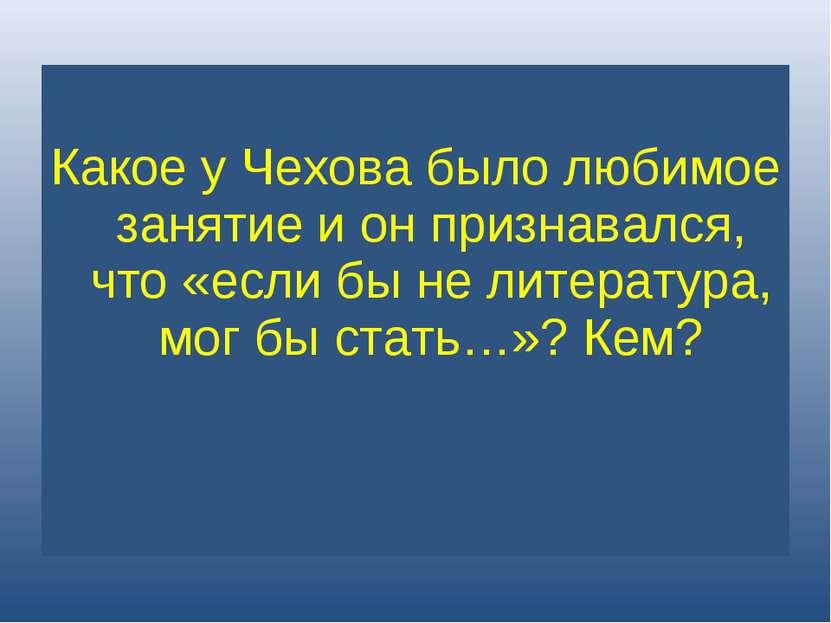 Какое у Чехова было любимое занятие и он признавался, что «если бы не литерат...