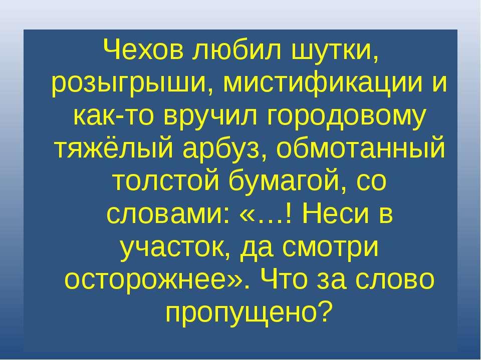 Чехов любил шутки, розыгрыши, мистификации и как-то вручил городовому тяжёлый...