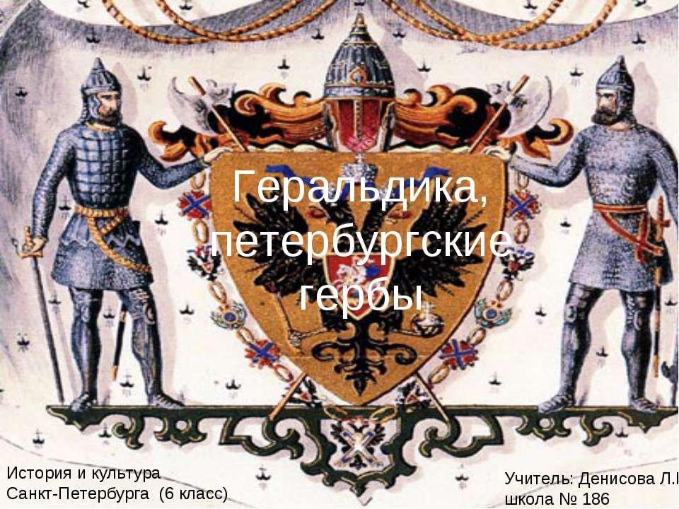 Геральдика, петербургские гербы Учитель: Денисова Л.В. школа № 186 История и ...