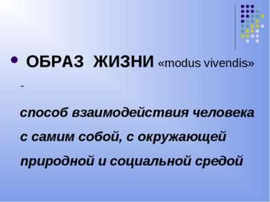 ОБРАЗ ЖИЗНИ «modus vivendis» - способ взаимодействия человека с самим собой, ...