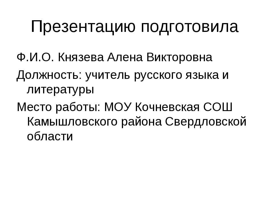 Презентацию подготовила Ф.И.О. Князева Алена Викторовна Должность: учитель ру...
