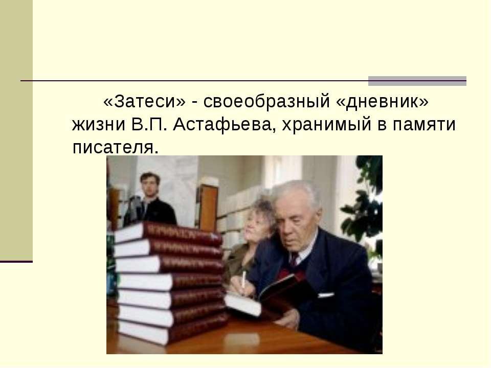 «Затеси» - своеобразный «дневник» жизни В.П. Астафьева, хранимый в памяти пис...
