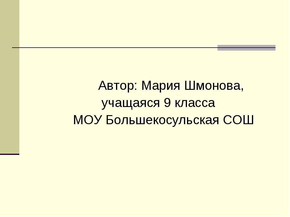 Автор: Мария Шмонова, учащаяся 9 класса МОУ Большекосульская СОШ