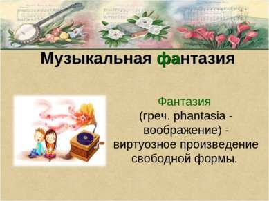 Музыкальная фантазия Фантазия (греч. phantasia - воображение) - виртуозное пр...