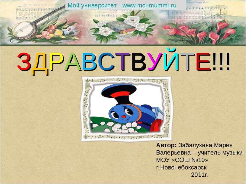 ЗДРАВСТВУЙТЕ!!! Автор: Забалухина Мария Валерьевна - учитель музыки МОУ «СОШ ...