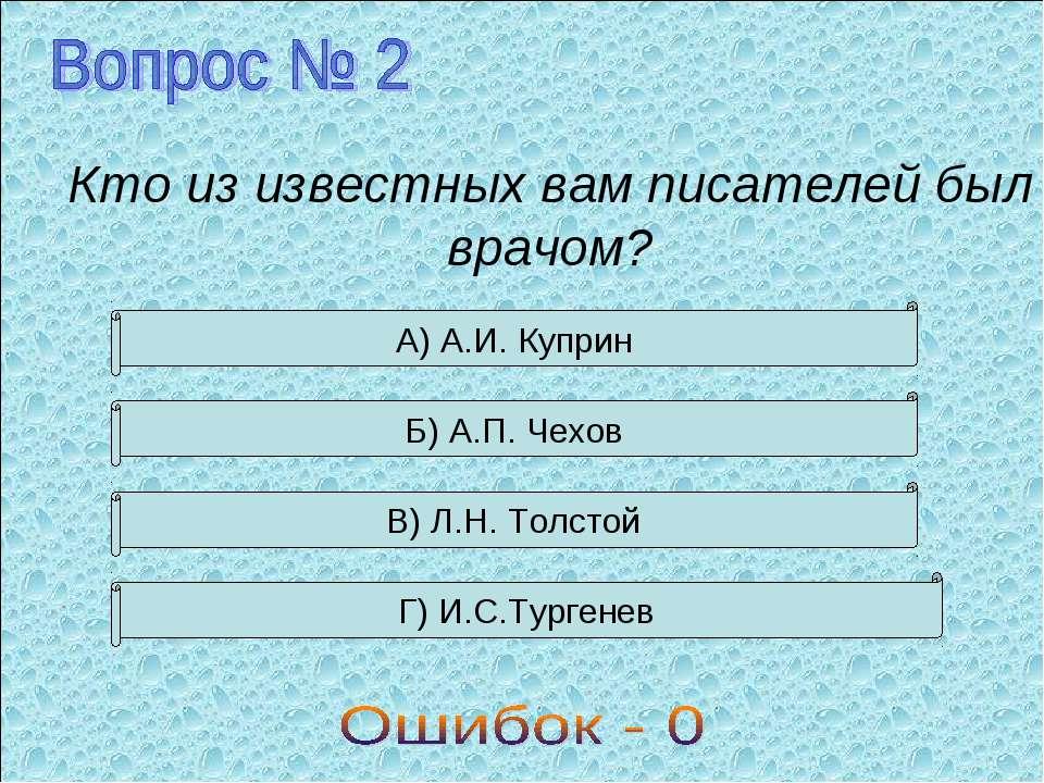 Кто из известных вам писателей был врачом? А) А.И. Куприн Б) А.П. Чехов В) Л....