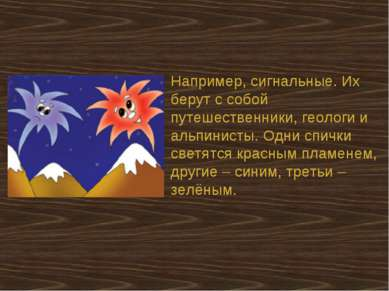 Например, сигнальные. Их берут с собой путешественники, геологи и альпинисты....