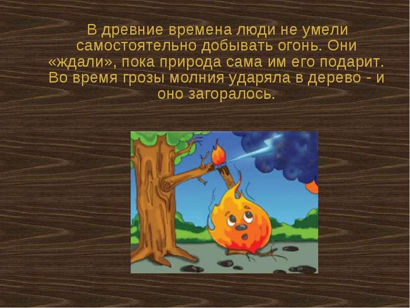 В древние времена люди не умели самостоятельно добывать огонь. Они «ждали», п...