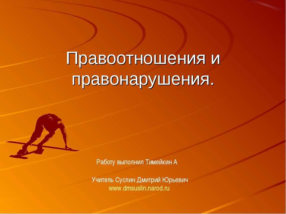 Правоотношения и правонарушения. Учитель Суслин Дмитрий Юрьевич www.dmsuslin....